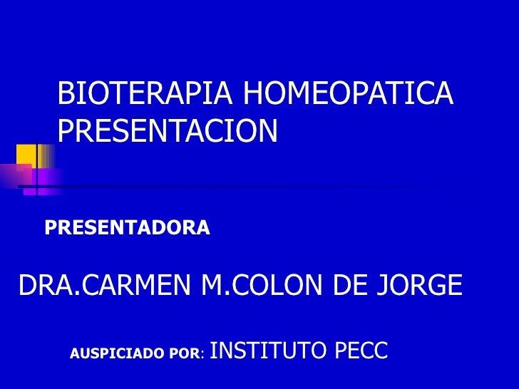 BIOTERAPIA HOMEOPATICA PRESENTACION DRA.CARMEN M.COLON DE JORGE AUSPICIADO POR :  INSTITUTO PECC PRESENTADORA