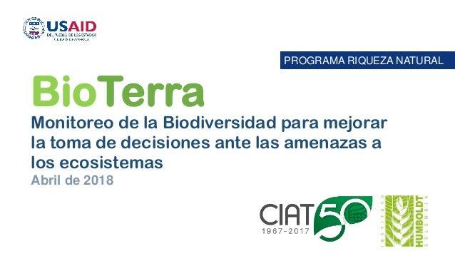 PROGRAMA RIQUEZA NATURAL BioTerra Monitoreo de la Biodiversidad para mejorar la toma de decisiones ante las amenazas a los...