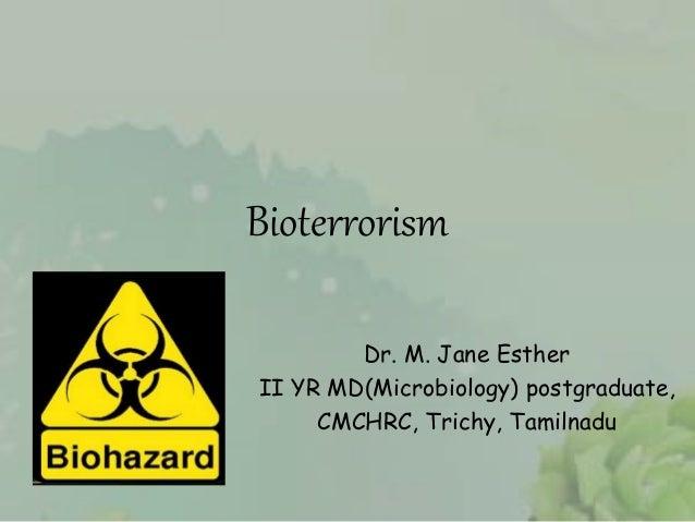 Bioterrorism Dr. M. Jane Esther II YR MD(Microbiology) postgraduate, CMCHRC, Trichy, Tamilnadu