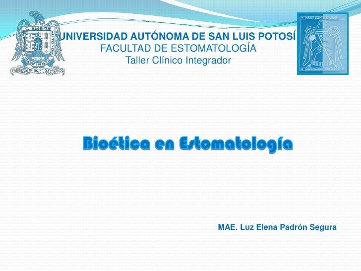 UNIVERSIDAD AUTÓNOMA DE SAN LUIS POTOSÍ<br />FACULTAD DE ESTOMATOLOGÍA<br />Taller Clínico Integrador<br />Bioética en Est...