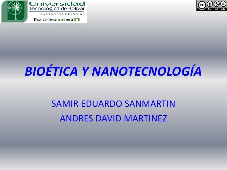 BIOÉTICA Y NANOTECNOLOGÍA<br />SAMIR EDUARDO SANMARTIN<br />ANDRES DAVID MARTINEZ<br />
