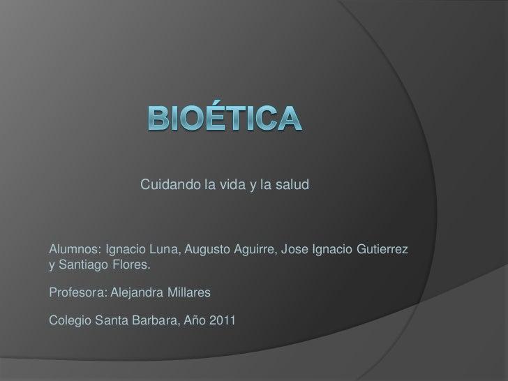 Bioética <br />Cuidando la vida y la salud<br />Alumnos: Ignacio Luna, Augusto Aguirre, Jose Ignacio Gutierrez y Santiago ...