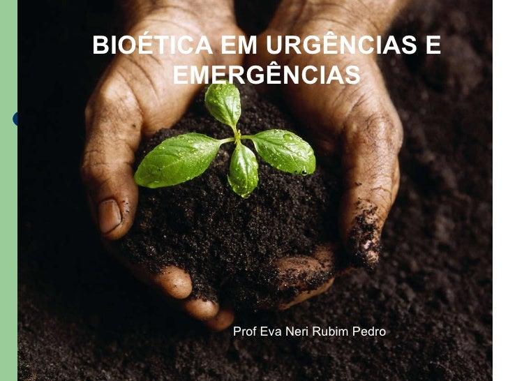 BIOÉTICA EM URGÊNCIAS E EMERGÊNCIAS Prof Eva Neri Rubim Pedro