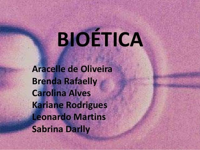 BIOÉTICA Aracelle de Oliveira Brenda Rafaelly Carolina Alves Kariane Rodrigues Leonardo Martins Sabrina Darlly