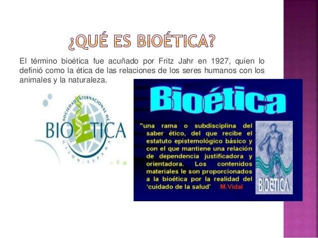 El término bioética fue acuñado por Fritz Jahr en 1927, quien lo  definió como la ética de las relaciones de los seres hum...