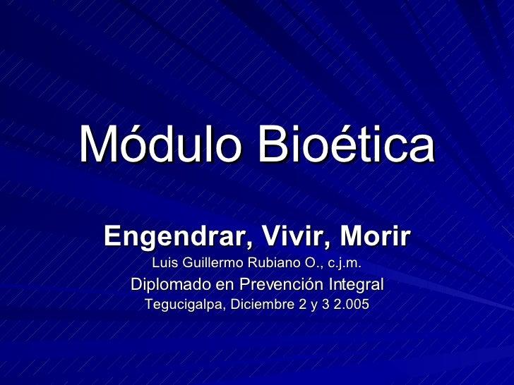 Módulo Bioética Engendrar, Vivir, Morir Luis Guillermo Rubiano O., c.j.m. Diplomado en Prevención Integral Tegucigalpa, Di...