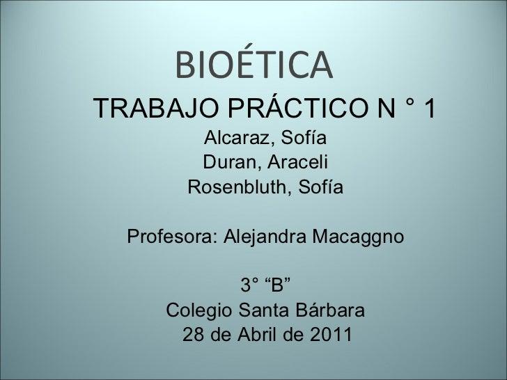 """BIOÉTICA TRABAJO PRÁCTICO N ° 1 Alcaraz, Sofía Duran, Araceli Rosenbluth, Sofía Profesora: Alejandra Macaggno 3° """"B"""" Coleg..."""