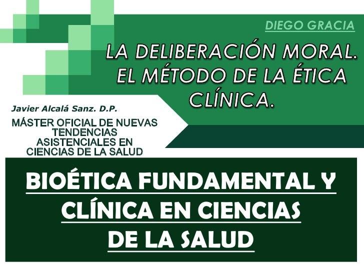 DIEGO GRACIA<br />LA DELIBERACIÓN MORAL. <br />EL MÉTODO DE LA ÉTICA <br />CLÍNICA.<br />Javier Alcalá Sanz. D.P.<br />MÁS...