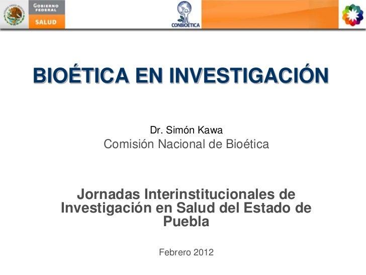 BIOÉTICA EN INVESTIGACIÓN                Dr. Simón Kawa        Comisión Nacional de Bioética    Jornadas Interinstituciona...