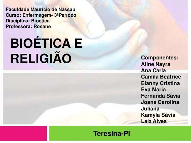 BIOÉTICA E RELIGIÃO Teresina-Pi Faculdade Maurício de Nassau Curso: Enfermagem- 3ºPeríodo Disciplina: Bioética Professora:...