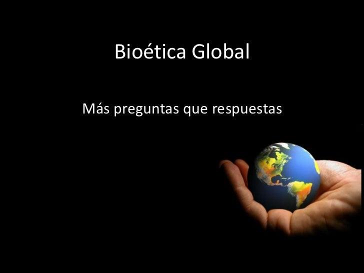 Bioética GlobalMás preguntas que respuestas