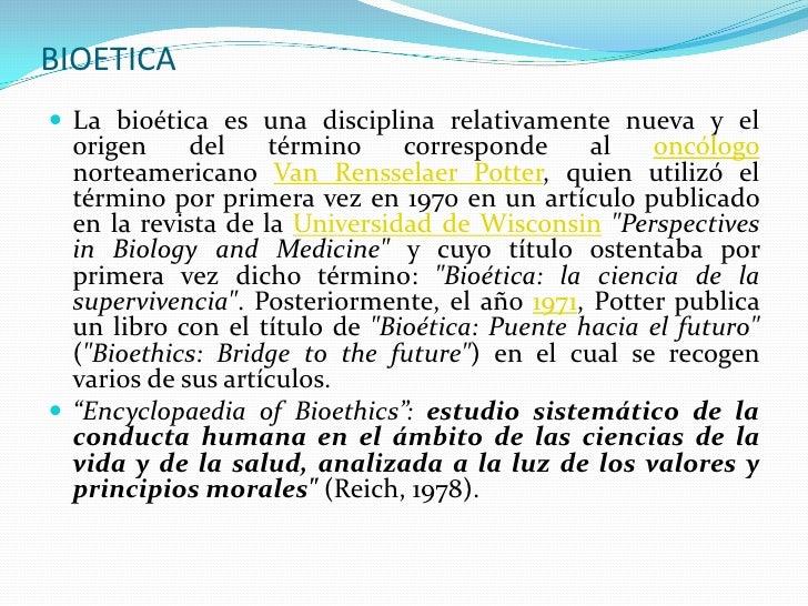 BIOETICA  La bioética es una disciplina relativamente nueva y el   origen     del    término    corresponde     al   oncó...