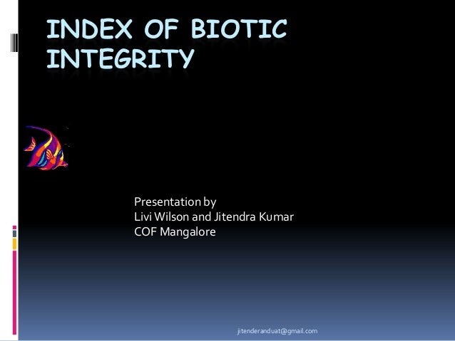 INDEX OF BIOTIC INTEGRITY  Presentation by Livi Wilson and Jitendra Kumar COF Mangalore  jitenderanduat@gmail.com