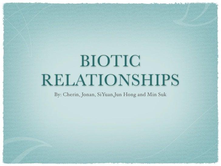 BIOTICRELATIONSHIPS By: Cherin, Jonan, SiYuan,Jun Hong and Min Suk