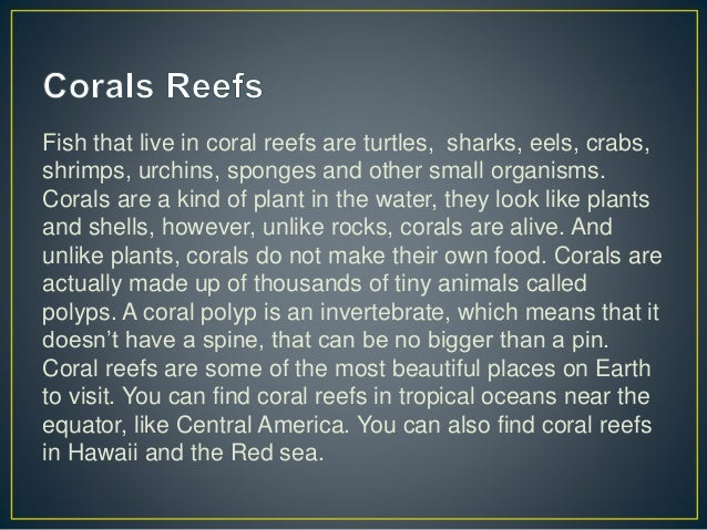 Fish that live in coral reefs are turtles, sharks, eels, crabs, shrimps, urchins, sponges and other small organisms. Coral...