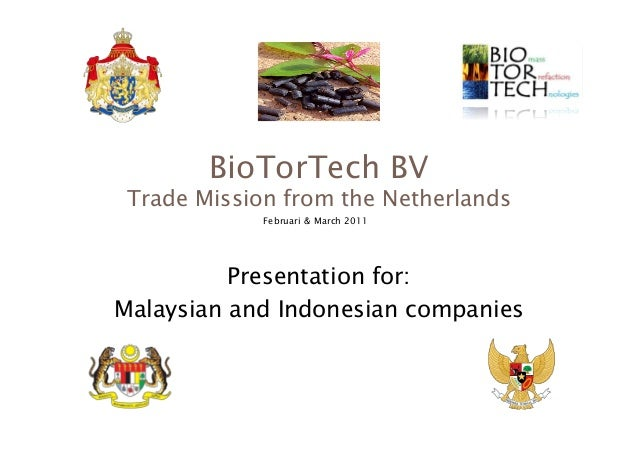 BioTorTech BV   Trade Mission from the Netherlands Februari & March 2011  Presentation for:  Malaysian and Indonesian co...