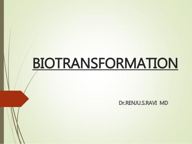 BIOTRANSFORMATION Dr.RENJU.S.RAVI MD