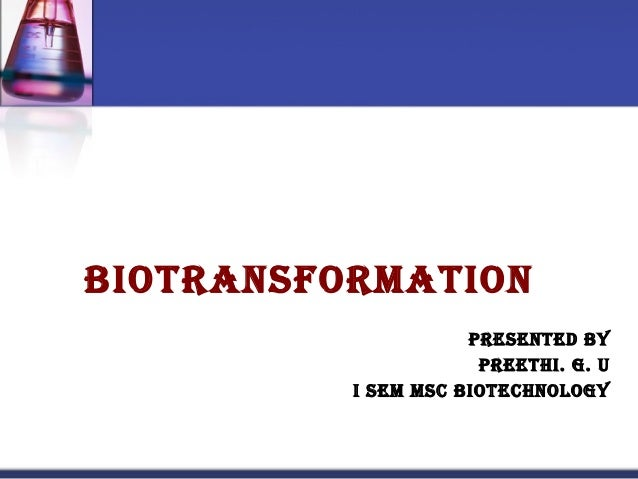 Biotransformation                     Presented By                      PreetHi. G. U          i sem msC BioteCHnoloGy