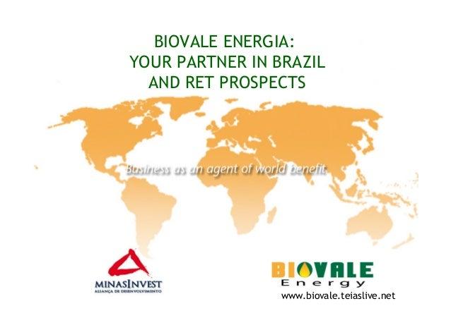 BIOVALE ENERGIA:YOUR PARTNER IN BRAZILAND RET PROSPECTSwww.biovale.teiaslive.net