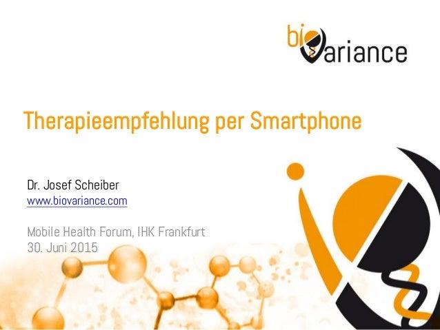 Therapieempfehlung per Smartphone Dr. Josef Scheiber www.biovariance.com Mobile Health Forum, IHK Frankfurt 30. Juni 2015