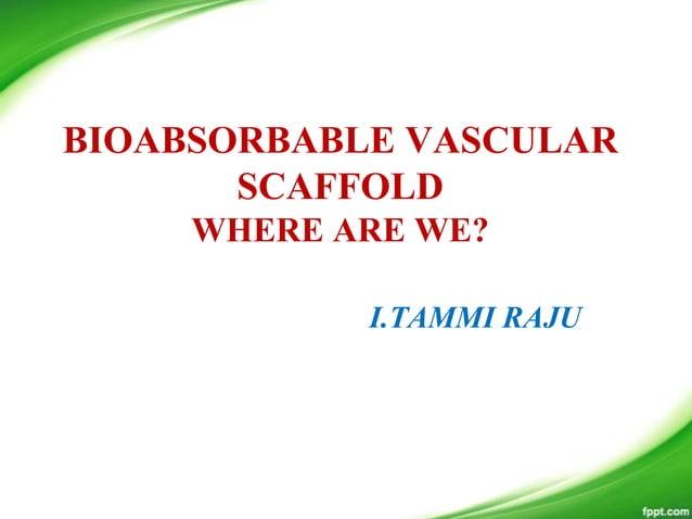 BIOABSORBABLE VASCULAR SCAFFOLD WHERE ARE WE? I.TAMMI RAJU