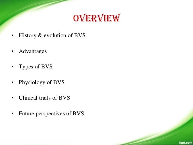 overview • History & evolution of BVS • Advantages • Types of BVS • Physiology of BVS • Clinical trails of BVS • Future pe...