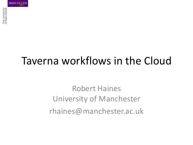 Taverna workflows in the Cloud Robert Haines University of Manchester rhaines@manchester.ac.uk