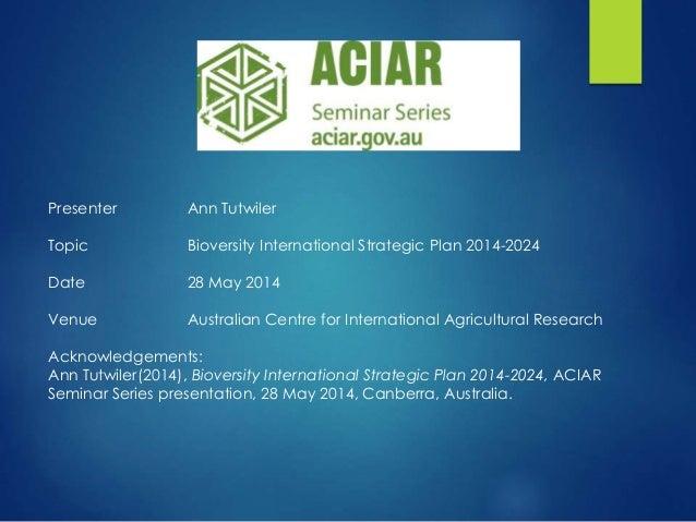 Presenter Ann Tutwiler Topic Bioversity International Strategic Plan 2014-2024 Date 28 May 2014 Venue Australian Centre fo...