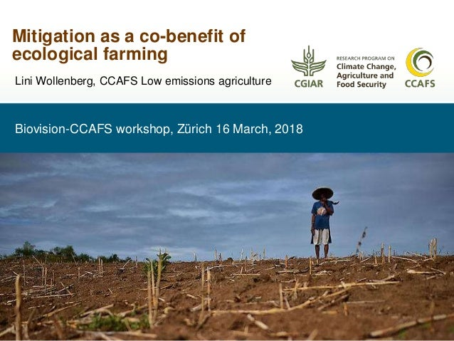 Biovision-CCAFS workshop, Zürich 16 March, 2018 Mitigation as a co-benefit of ecological farming Lini Wollenberg, CCAFS Lo...