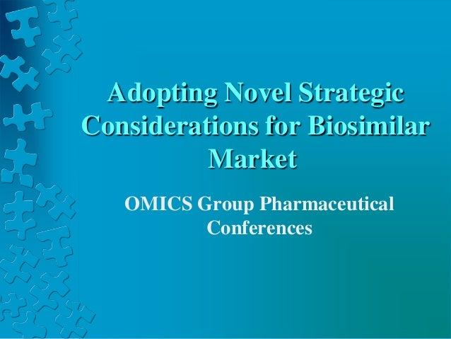 Adopting Novel Strategic Considerations for Biosimilar Market OMICS Group Pharmaceutical Conferences