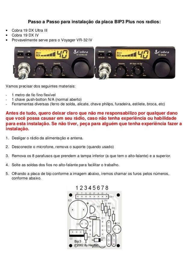 Passo a Passo para instalação da placa BIP3 Plus nos radios:•   Cobra 19 DX Ultra III•   Cobra 19 DX IV•   Provavelmente s...