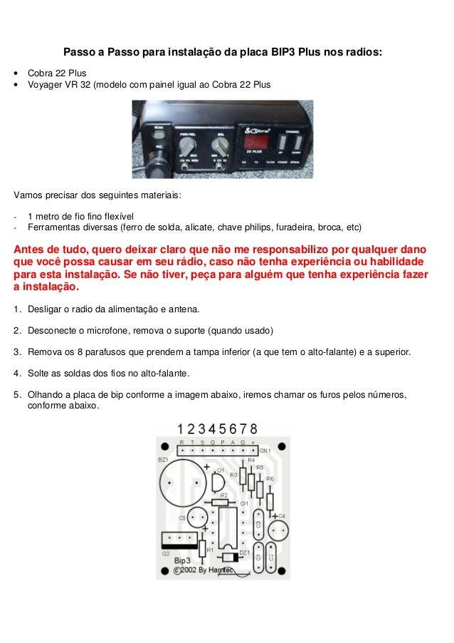 Passo a Passo para instalação da placa BIP3 Plus nos radios:•   Cobra 22 Plus•   Voyager VR 32 (modelo com painel igual ao...