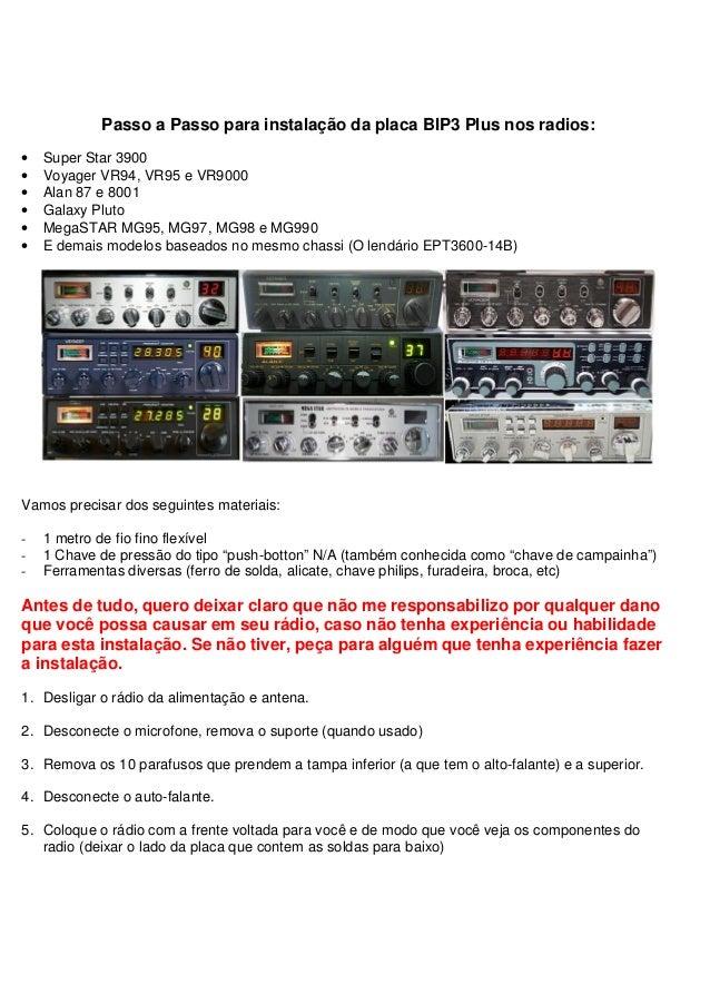 Passo a Passo para instalação da placa BIP3 Plus nos radios:•   Super Star 3900•   Voyager VR94, VR95 e VR9000•   Alan 87 ...