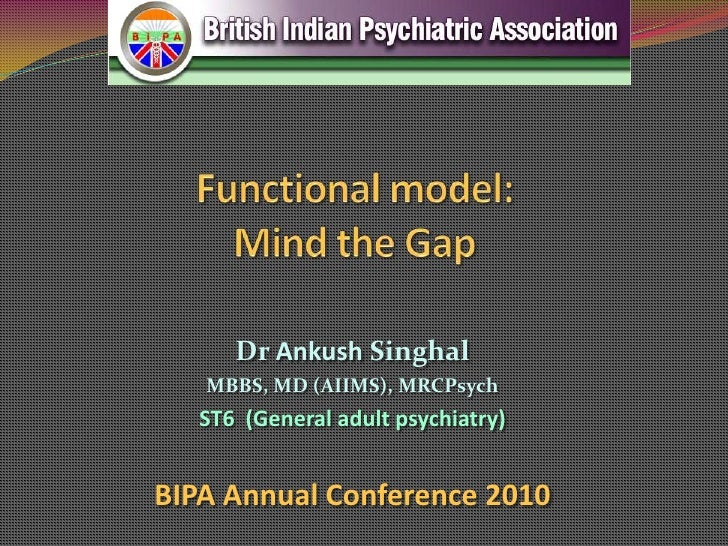Functional model: Mind the Gap<br />Dr AnkushSinghal<br />MBBS, MD (AIIMS), MRCPsych<br />ST6  (General adult psychiatry)<...