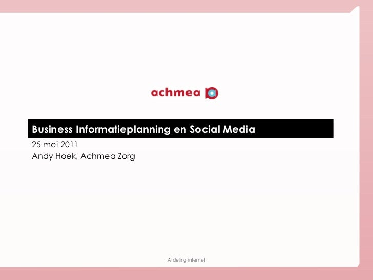Business Informatieplanning en Social Media 25 mei 2011 Andy Hoek, Achmea Zorg Afdeling internet