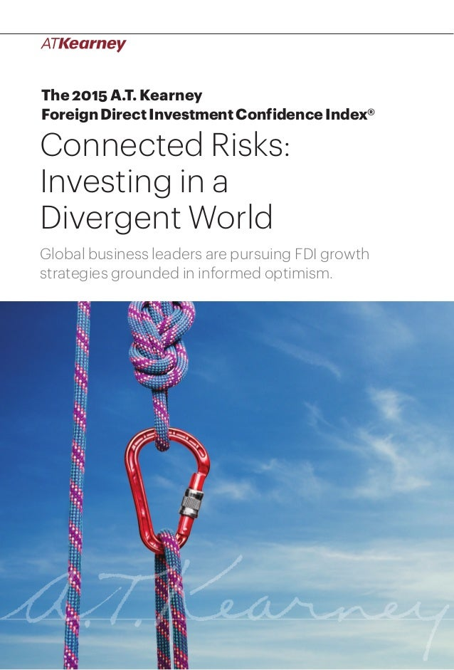 1Connected Risks: Investing in a Divergent World The 2015 A.T. Kearney Foreign Direct Investment Confidence Index® Connect...