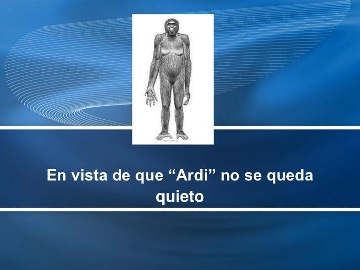 """En vista de que """"Ardi"""" no se queda              quieto"""