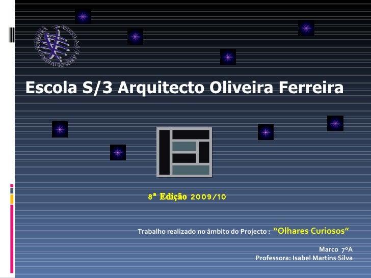 """Escola S/3 Arquitecto Oliveira Ferreira  8ª Edição 2009/10 Trabalho realizado no âmbito do Projecto :  """"Olhares Curiosos"""" ..."""