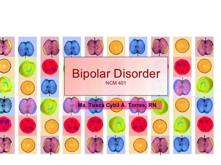 Bipolar Disorder NCM 401 Ma. Tosca Cybil A. Torres, RN