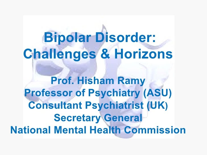 Bipolar Disorder:  Challenges & Horizons        Prof. Hisham Ramy  Professor of Psychiatry (ASU)   Consultant Psychiatrist...