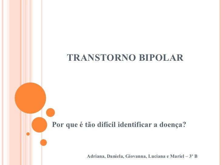 TRANSTORNO BIPOLAR Por que é tão difícil identificar a doença? Adriana, Daniela, Giovanna, Luciana e Mariel – 3º B