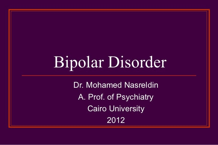 Bipolar Disorder  Dr. Mohamed Nasreldin   A. Prof. of Psychiatry      Cairo University            2012