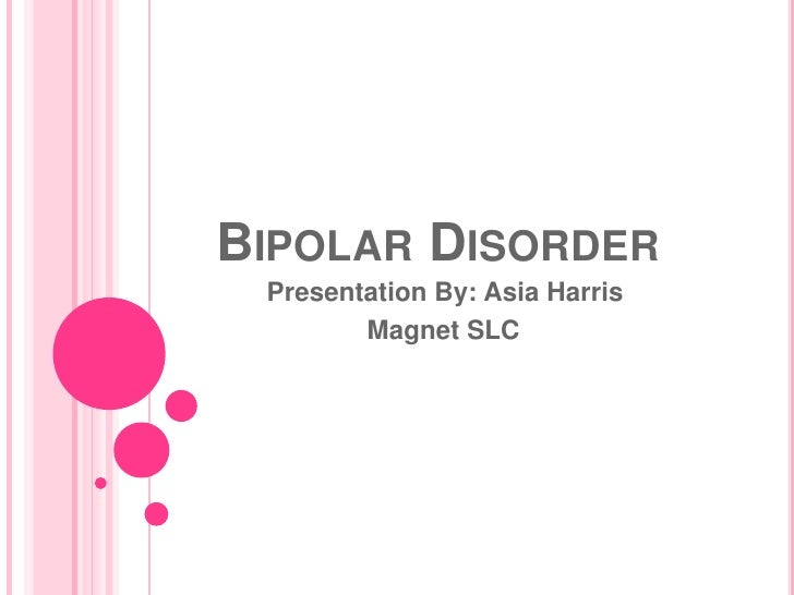 Bipolar Disorder<br />Presentation By: Asia Harris<br />                      Magnet SLC<br />