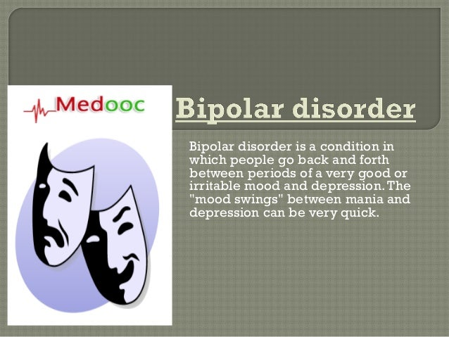 Bipolar disorder is a condition inwhich people go back and forthbetween periods of a very good orirritable mood and depres...