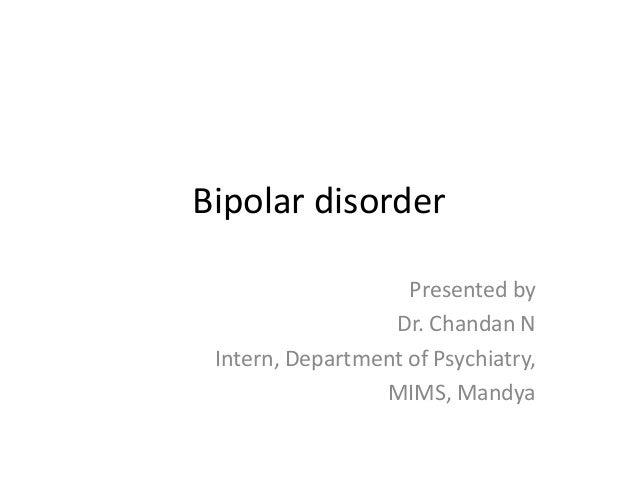 Bipolar disorder Presented by Dr. Chandan N Intern, Department of Psychiatry, MIMS, Mandya