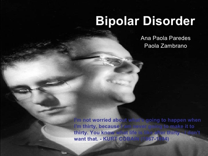 Bipolar Disorder Ana Paola Paredes Paola Zambrano I'm not worried about what's going to happen when I'm thirty, because I ...