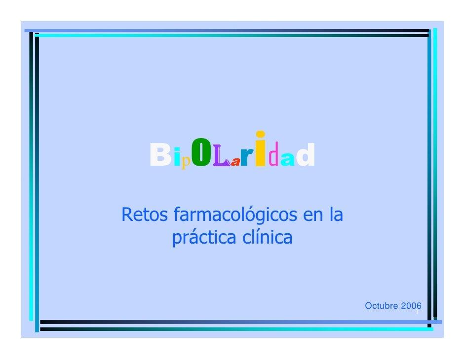 BipoLar dad i Retos farmacológicos en la       práctica clínica                                Octubre 2006               ...