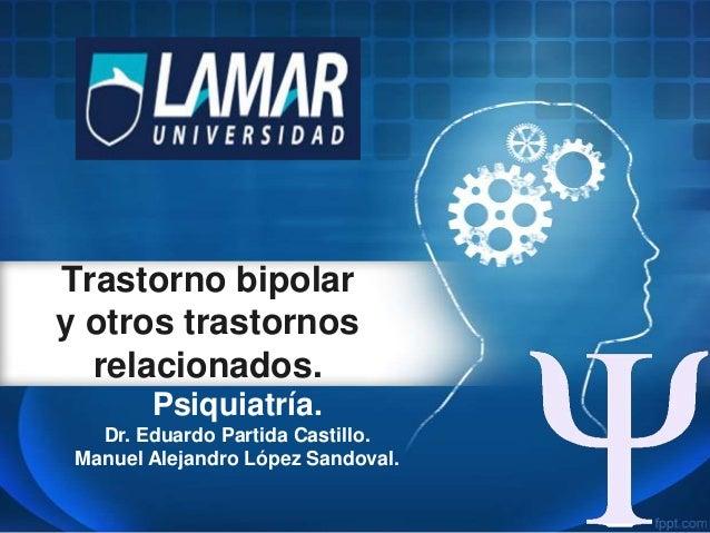 Trastorno bipolar y otros trastornos relacionados. Psiquiatría. Dr. Eduardo Partida Castillo. Manuel Alejandro López Sando...