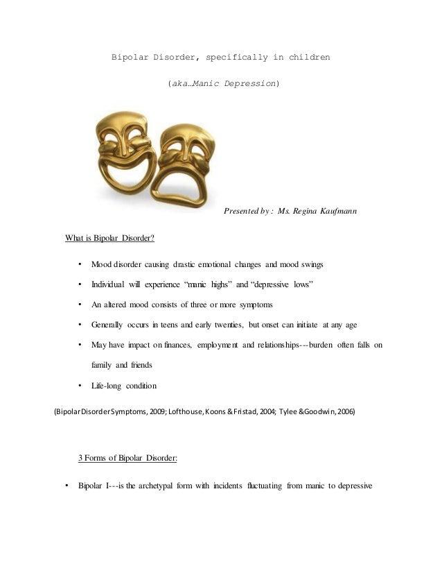 Bipolar Disorder, specifically in children (aka…Manic Depression) Presented by : Ms. Regina Kaufmann What is Bipolar Disor...