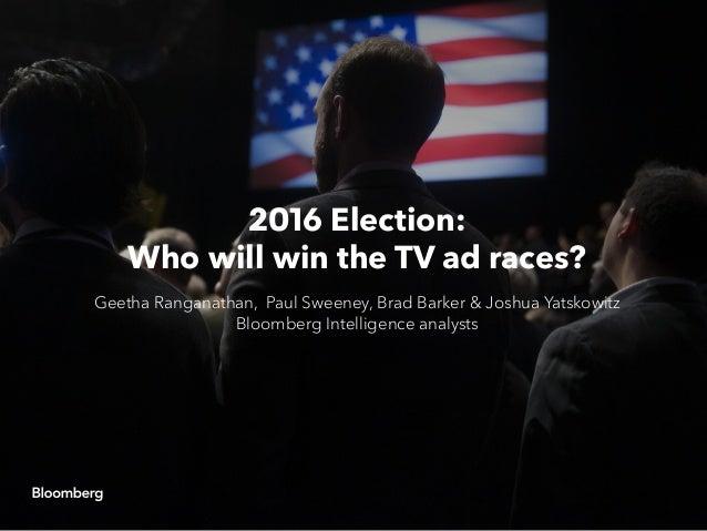 2016 Election: Who will win the TV ad races? Geetha Ranganathan, Paul Sweeney, Brad Barker & Joshua Yatskowitz Bloomberg I...